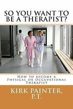 NEW So You Want to Be a Therapist? How to Become a Physical or Occupational Ther