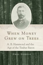 When Money Grew on Trees: A. B. Hammond and the Age of the Timber Baron (Hardbac