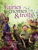Fairies Gnomes & Trolls : Create A Fantasy World in Polymer Clay, Paperback b...