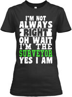 Surveyor- Im Always Right - I'm Not Oh Wait The Gildan Women's Tee T-Shirt