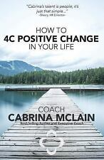 How to 4C Positive Change in Your Life : A Guide to Living with Compassion,...