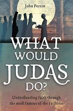 What Would Judas Do?: Understanding Faith Through the Most Famous of the Faithle