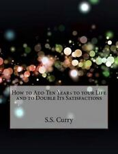 How to Add Ten Years to Your Life and to Double Its Satisfactions by S. S....