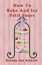 How to Bake and Ice Petit Fours: By Niekerk, Brenda