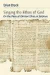 Singing the Ethos of God: On the Place of Christian Ethics in Scripture by Brock