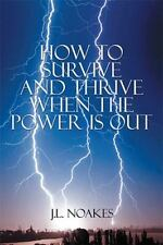 How to Survive and Thrive When the Power Is Out by J. L. Noakes (2015,...