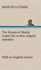 The Hymns of Martin Luther Set to Their Original Melodies; With an English Versi