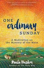One Ordinary Sunday : A Meditation on the Mystery of the Mass by Paula Huston...