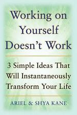 Working on Yourself Doesn't Work: The 3 Simple Ideas That Will Instantaneously T
