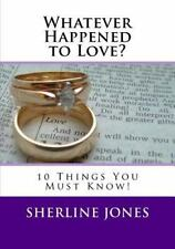 Whatever Happened to Love : 10 Things You Need to Know Before You Say, I Do...