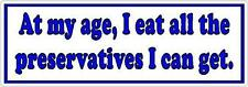 At my age, I eat all the preservatives I can get  - Funny Bumper Sticker