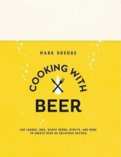 Cooking with Beer : Use Lagers, IPAs, Wheat Beers, Stouts, and More to Create...