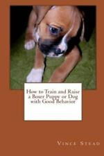 How to Train and Raise a Boxer Puppy or Dog with Good Behavior by Vince Stead...