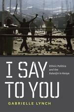 I Say to You : Ethnic Politics and the Kalenjin in Kenya by Gabrielle Lynch...