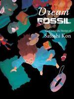 Dream Fossil : The Complete Stories of Satoshi Kon, Paperback by Kon, Satoshi...
