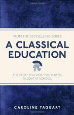 A Classical Education: The Stuff You Wish You'd Been Taught At ,.9781782430100