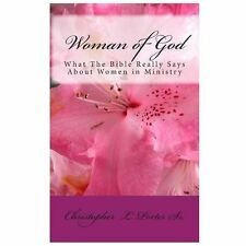 Woman of God : What the Bible Really Says about Women in Ministry by...