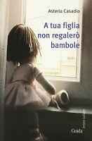 A Tua Figlia Non Regalero' Bambole - Casadio Asteria - Libro nuovo in Offerta!