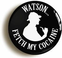 WATSON FETCH MY COCAINE SHERLOCK HOLMES BADGE BUTTON PIN (1inch/25mm diameter)
