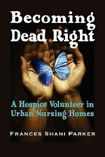 Becoming Dead Right : A Hospice Volunteer in Urban Nursing Homes by Frances...