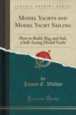 Model Yachts and Model Yacht Sailing: How to Build, Rig, and Sail, a Self-Acting