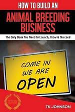 How To Build An Animal Breeding Business: The Only Book You Need To Launch, Grow