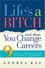 Lifes a Bitch and Then You Change Careers: 9 Steps to Get You Out of Your Funk