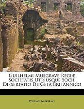 Guilhelmi Musgrave Regiæ Societatis Utriusque Socii, Dissertatio De Geta Britann