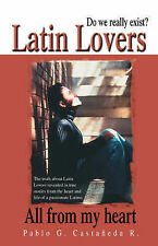 Latin Lovers: Do We Really Exist? All from my Heart by Pablo G. Castañeda R.