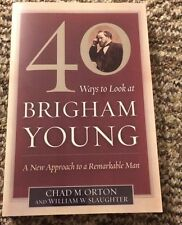 40 Ways to Look at Brigham Young : A New Approach to a Remarkable Man by Chad...