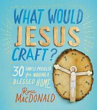 What Would Jesus Craft?: 30 Simple Projects for Making a Blessed Home-ExLibrary