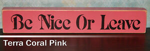 Be Nice Or Leave Wooden Sign -  Shelf Sitter - 21 Colors to Choose From!
