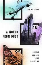 A World from Dust: How the Periodic Table Shaped Life by Ben McFarland...
