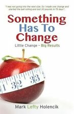 NEW Something Has To Change: Little Change - Big Results by Mark Lefty Holencik