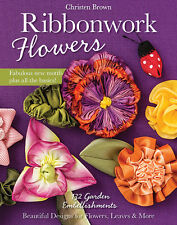 Ribbonwork Flowers, 132 Garden Embellishments by Christen Brown
