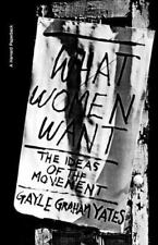What Women Want : The Ideas of the Movement by Gayle Graham Yates (1975,...