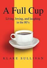 Full Cup:Living, Loving, and Laughing in the 80's by Klare B Sullivan (2002,...