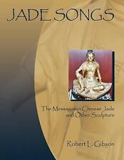 Jade Songs: The Messages in Chinese Jade and Other Sculpture: By Robert L Gibson
