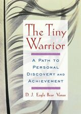The Tiny Warrior: A Path To Personal Discovery & Achievement by D.J. Eagle Bear