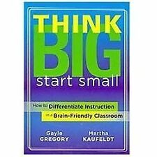 Think Big, Start Small : How to Differentiate Instruction in a Brain-Friendly...