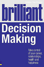 Brilliant Decision Making: What the Best Decision Makers Know, Do and Say by Rob