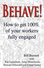 Behave! : How to Get 100% of Your Workers Fully Engaged by Bill Burnett...