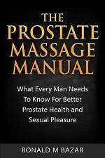 The Prostate Massage Manual: What Every Man Needs To Know For Better Prostate He