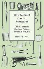 How to Build Garden Structures - Grills, Terraces, Shelters, Arbors, Fences, Gat
