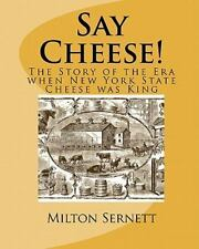 Say Cheese! : The Story of the Era When New York State Cheese Was King by...