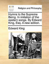 Hymns to the Supreme Being. In imitation of the eastern songs. By Edward King, E