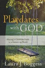 Playdates with God : Having a Childlike Faith in a Grownup World by Laura Bogges