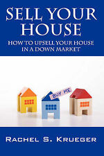 Sell Your House: How to Upsell Your House in a Down Market by Rachel S...