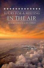 NEW Yours for a Meeting in the Air: Sixty Years With God As My Co-pilot