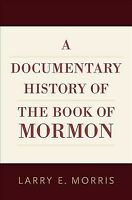 Documentary History of the Book of Mormon, Hardcover by Morris, Larry E., Bra...